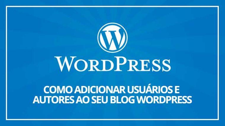 Como adicionar novos usuários e autores ao seu blog WordPress
